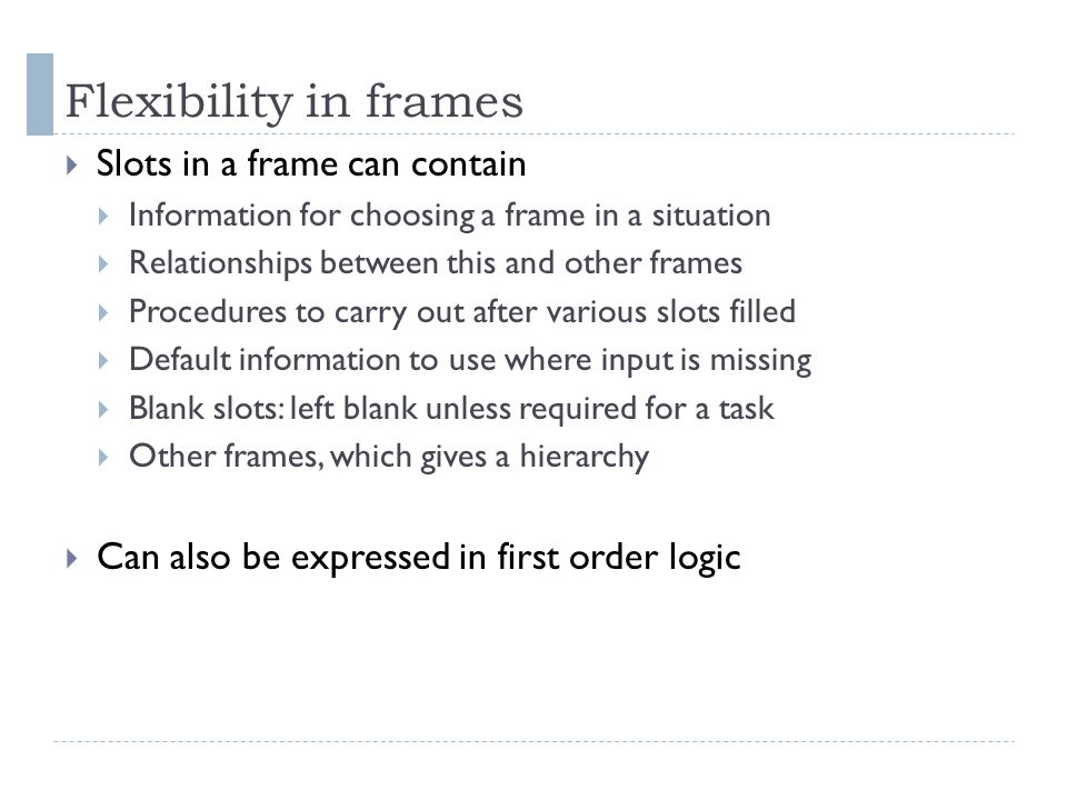 Flexibility in frames  Slots in a frame can contain  Information for choosing a frame in a situation  Relationships between this and other frames  Procedures to carry out after various slots filled  Default information to use where input is missing  Blank slots: left blank unless required for a task  Other frames, which gives a hierarchy  Can also be expressed in first order logic