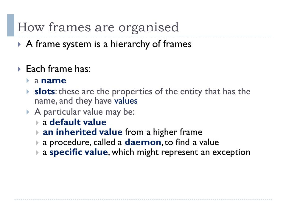 How frames are organised  A frame system is a hierarchy of frames  Each frame has:  a name  slots: these are the properties of the entity that has the name, and they have values  A particular value may be:  a default value  an inherited value from a higher frame  a procedure, called a daemon, to find a value  a specific value, which might represent an exception