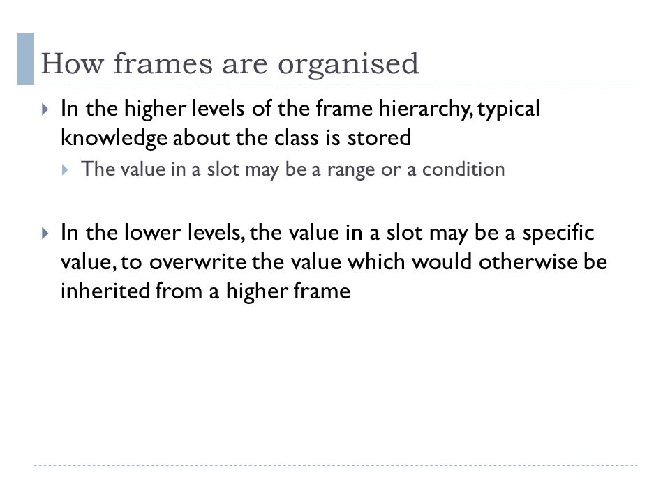 How frames are organised  In the higher levels of the frame hierarchy, typical knowledge about the class is stored  The value in a slot may be a range or a condition  In the lower levels, the value in a slot may be a specific value, to overwrite the value which would otherwise be inherited from a higher frame