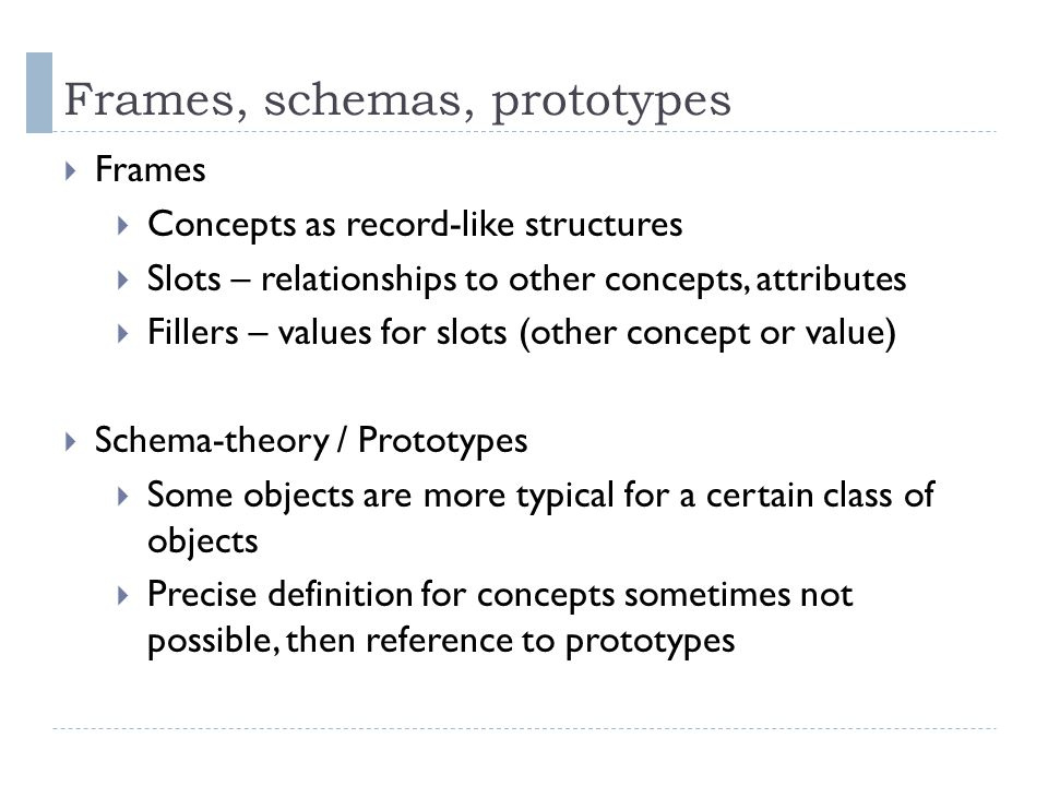 Frames, schemas, prototypes  Frames  Concepts as record-like structures  Slots – relationships to other concepts, attributes  Fillers – values for slots (other concept or value)  Schema-theory / Prototypes  Some objects are more typical for a certain class of objects  Precise definition for concepts sometimes not possible, then reference to prototypes