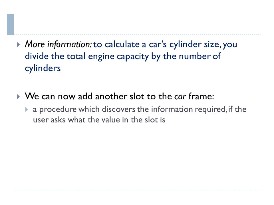  More information: to calculate a car's cylinder size, you divide the total engine capacity by the number of cylinders  We can now add another slot to the car frame:  a procedure which discovers the information required, if the user asks what the value in the slot is
