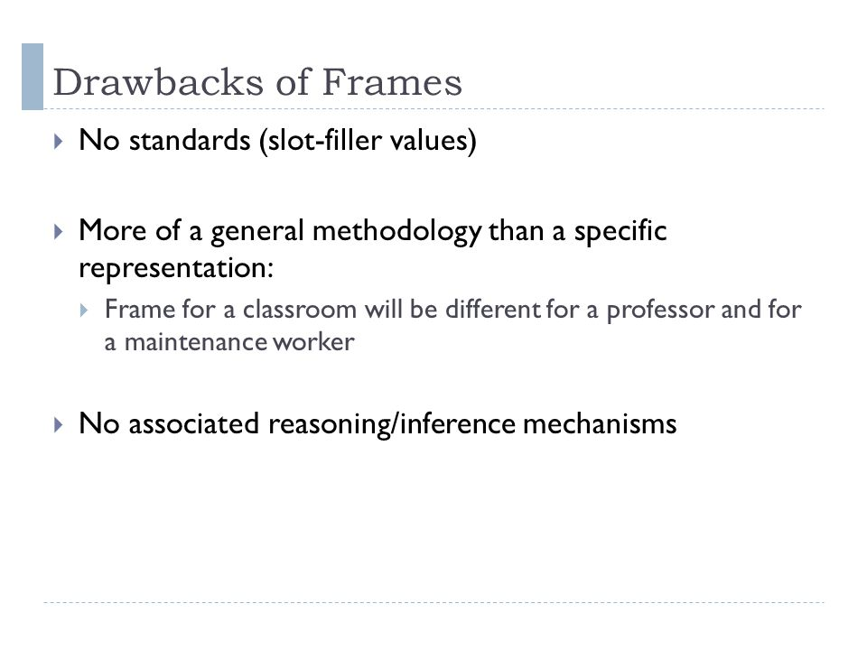 Drawbacks of Frames  No standards (slot-filler values)  More of a general methodology than a specific representation:  Frame for a classroom will be different for a professor and for a maintenance worker  No associated reasoning/inference mechanisms