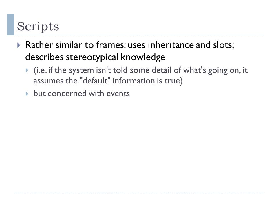 Scripts  Rather similar to frames: uses inheritance and slots; describes stereotypical knowledge  (i.e.