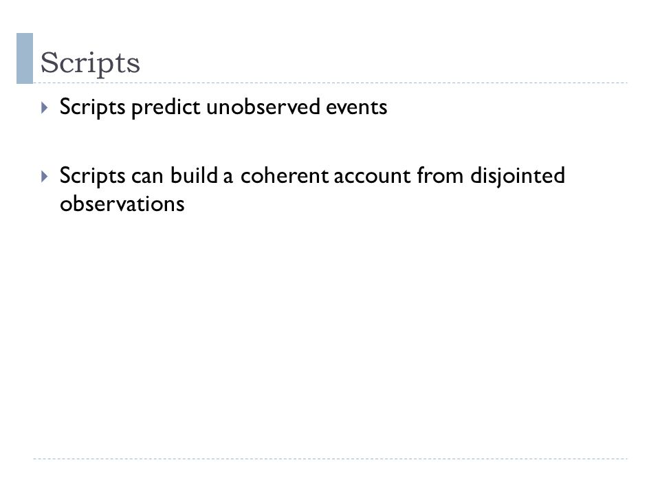 Scripts  Scripts predict unobserved events  Scripts can build a coherent account from disjointed observations