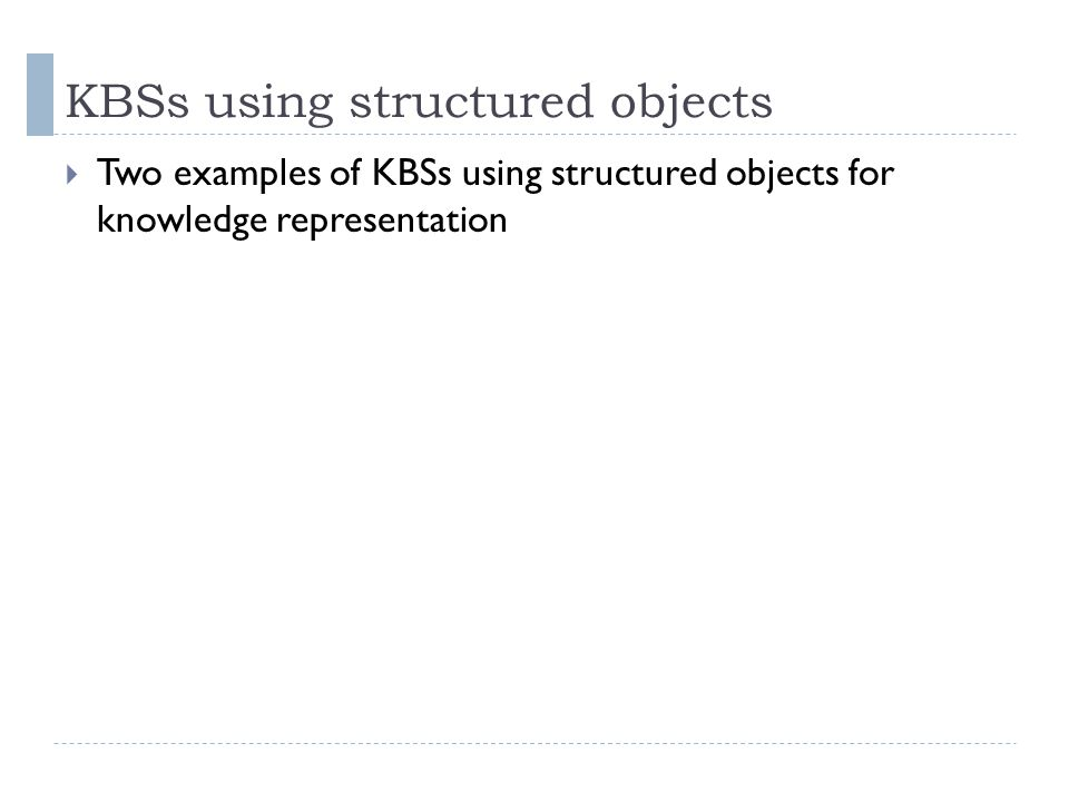 KBSs using structured objects  Two examples of KBSs using structured objects for knowledge representation