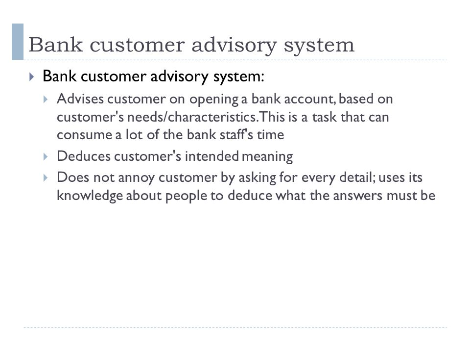 Bank customer advisory system  Bank customer advisory system:  Advises customer on opening a bank account, based on customer s needs/characteristics.