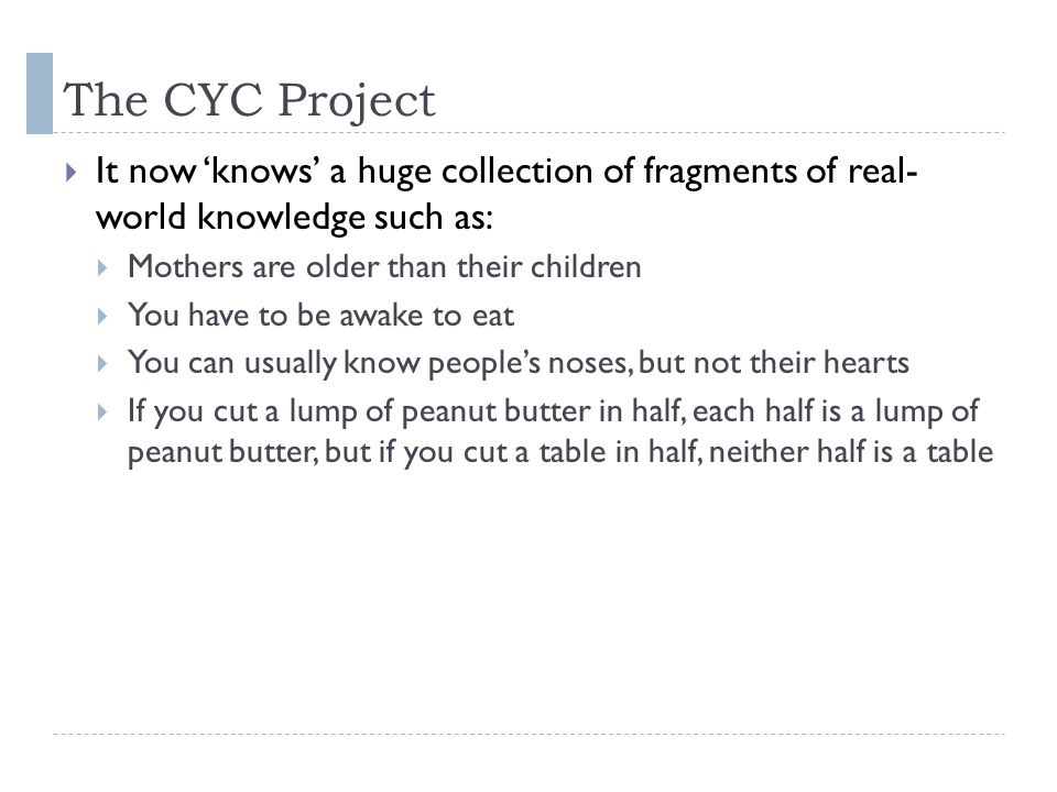 The CYC Project  It now 'knows' a huge collection of fragments of real- world knowledge such as:  Mothers are older than their children  You have to be awake to eat  You can usually know people's noses, but not their hearts  If you cut a lump of peanut butter in half, each half is a lump of peanut butter, but if you cut a table in half, neither half is a table
