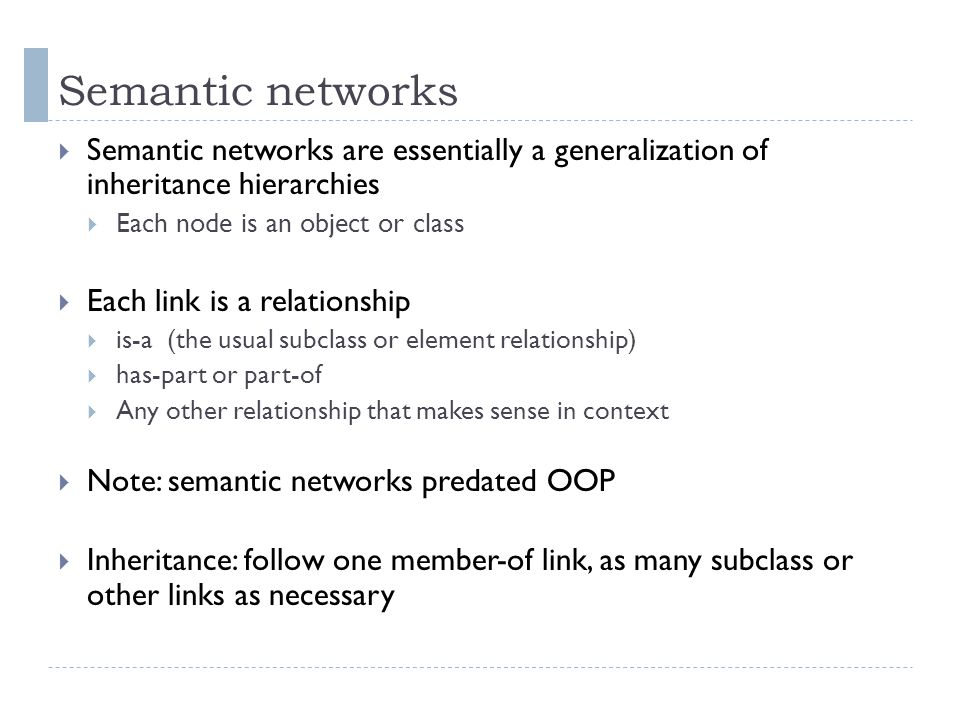 Semantic networks  Semantic networks are essentially a generalization of inheritance hierarchies  Each node is an object or class  Each link is a relationship  is-a (the usual subclass or element relationship)  has-part or part-of  Any other relationship that makes sense in context  Note: semantic networks predated OOP  Inheritance: follow one member-of link, as many subclass or other links as necessary