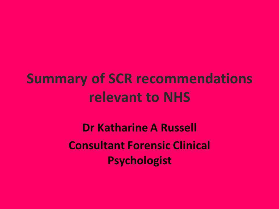 Summary of SCR recommendations relevant to NHS Dr Katharine A Russell Consultant Forensic Clinical Psychologist