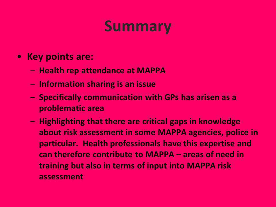 Summary Key points are: –Health rep attendance at MAPPA –Information sharing is an issue –Specifically communication with GPs has arisen as a problema