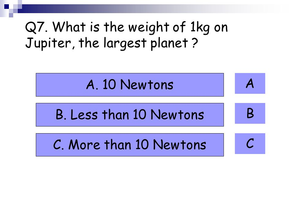 Q7. What is the weight of 1kg on Jupiter, the largest planet .