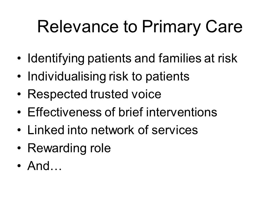 Relevance to Primary Care Identifying patients and families at risk Individualising risk to patients Respected trusted voice Effectiveness of brief in