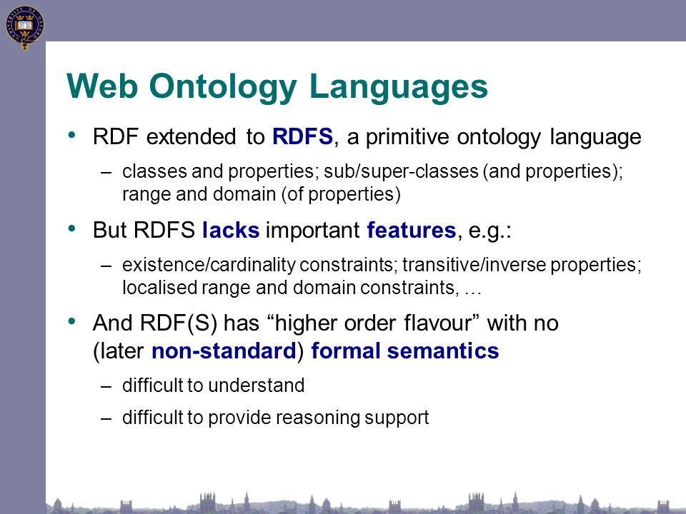 Web Ontology Languages RDF extended to RDFS, a primitive ontology language –classes and properties; sub/super-classes (and properties); range and doma
