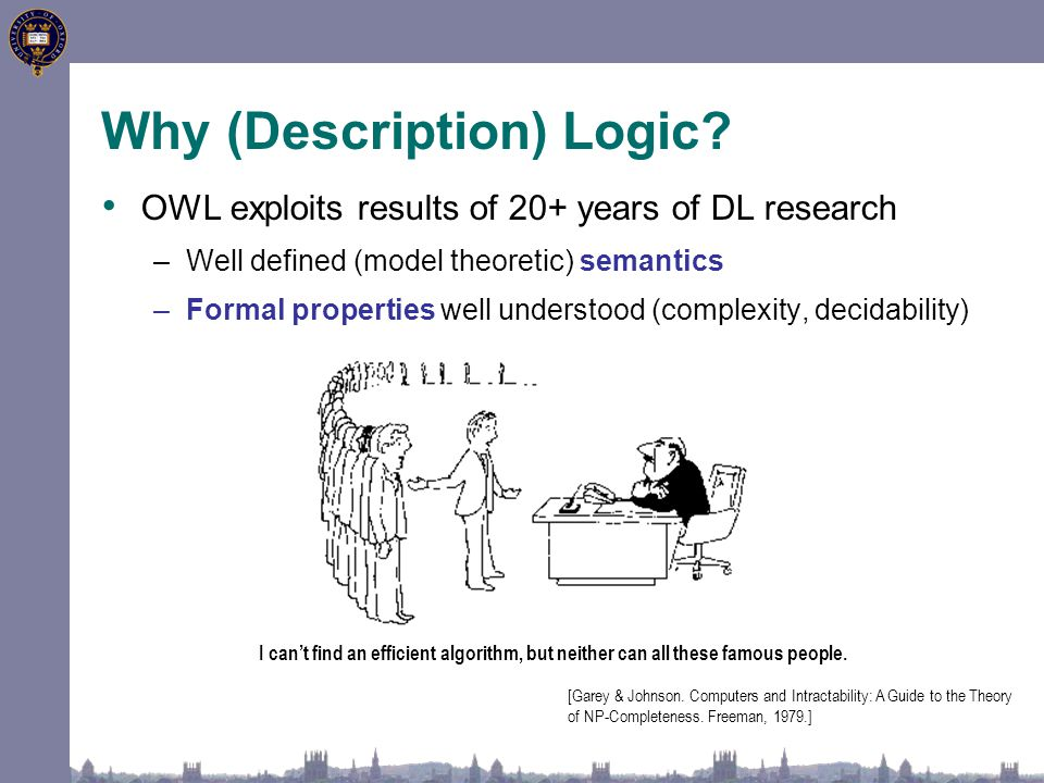 Why (Description) Logic? OWL exploits results of 20+ years of DL research –Well defined (model theoretic) semantics –Formal properties well understood