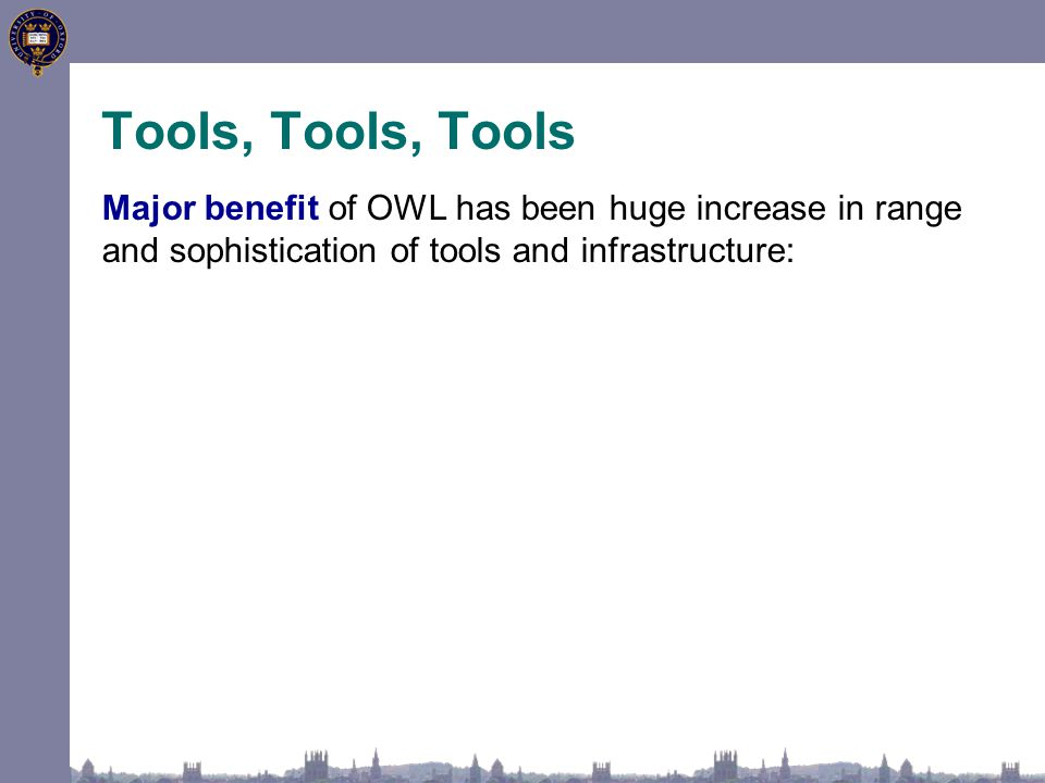 Tools, Tools, Tools Major benefit of OWL has been huge increase in range and sophistication of tools and infrastructure: