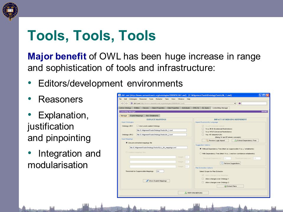 Tools, Tools, Tools Major benefit of OWL has been huge increase in range and sophistication of tools and infrastructure: Editors/development environme