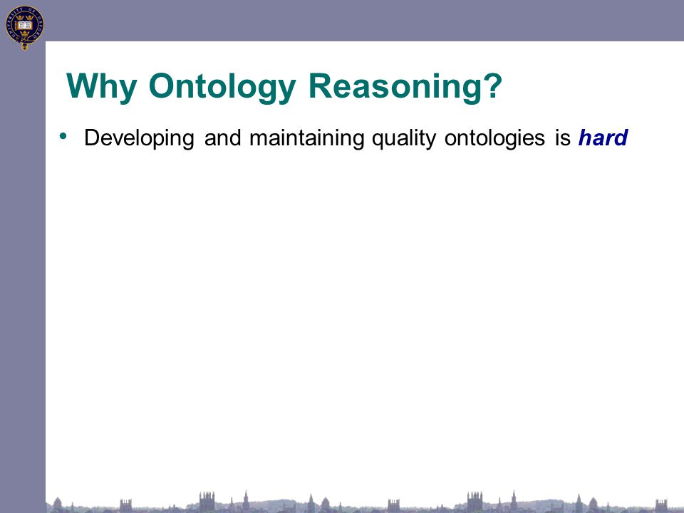 Why Ontology Reasoning? Developing and maintaining quality ontologies is hard
