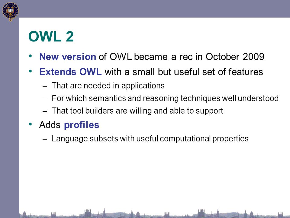 OWL 2 New version of OWL became a rec in October 2009 Extends OWL with a small but useful set of features –That are needed in applications –For which