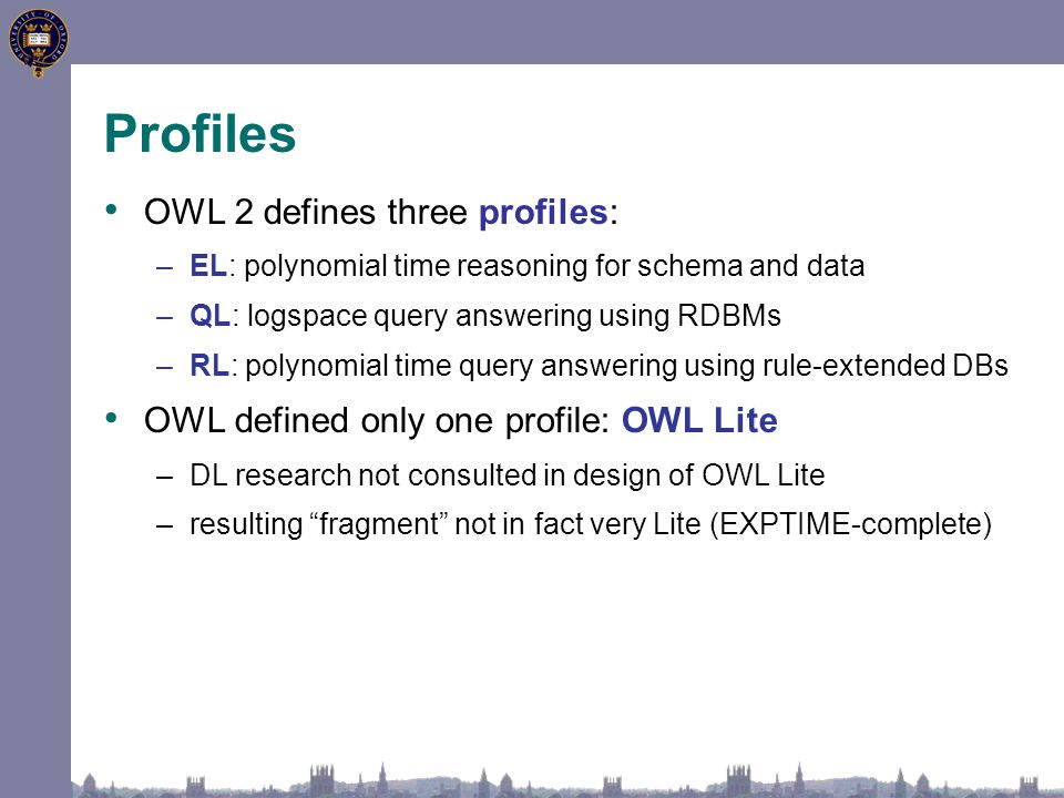 Profiles OWL 2 defines three profiles: –EL: polynomial time reasoning for schema and data –QL: logspace query answering using RDBMs –RL: polynomial ti