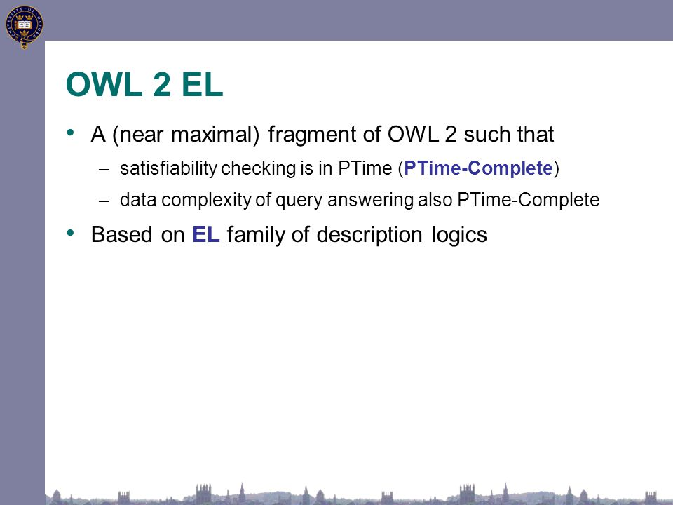 A (near maximal) fragment of OWL 2 such that –satisfiability checking is in PTime (PTime-Complete) –data complexity of query answering also PTime-Comp