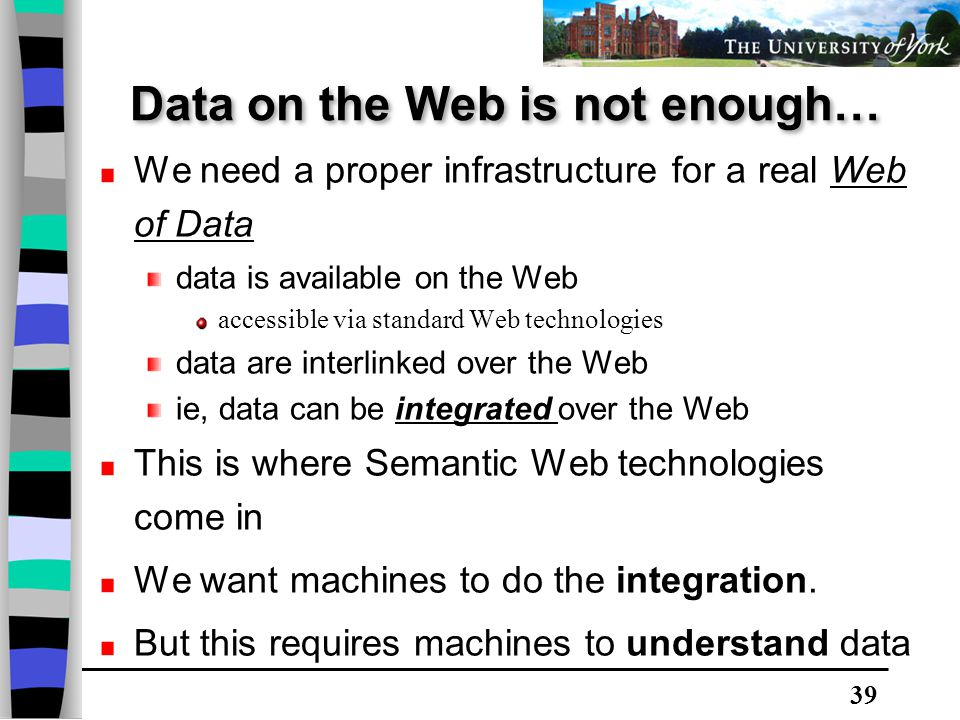 39 We need a proper infrastructure for a real Web of Data data is available on the Web accessible via standard Web technologies data are interlinked over the Web ie, data can be integrated over the Web This is where Semantic Web technologies come in We want machines to do the integration.