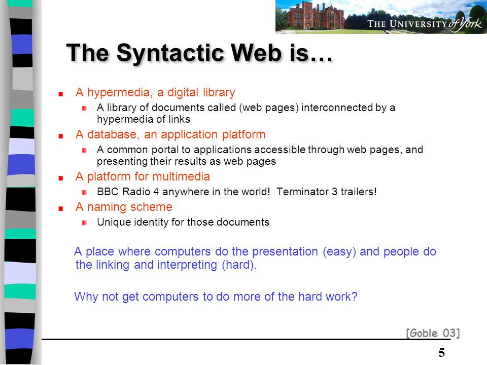 5 The Syntactic Web is… A hypermedia, a digital library A library of documents called (web pages) interconnected by a hypermedia of links A database, an application platform A common portal to applications accessible through web pages, and presenting their results as web pages A platform for multimedia BBC Radio 4 anywhere in the world.