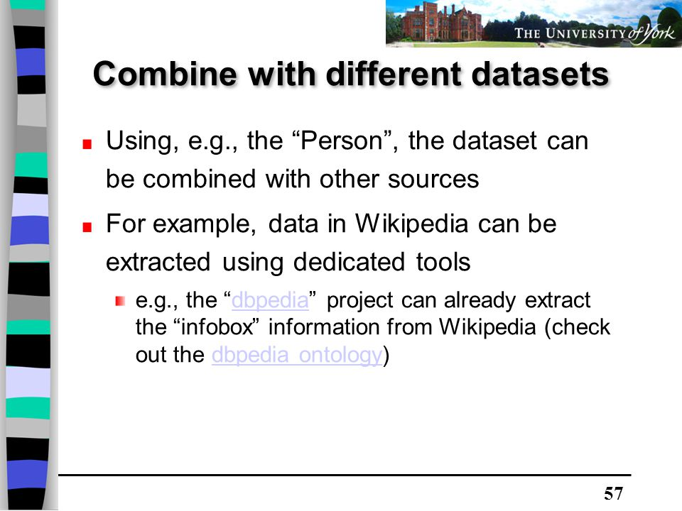 57 Using, e.g., the Person , the dataset can be combined with other sources For example, data in Wikipedia can be extracted using dedicated tools e.g., the dbpedia project can already extract the infobox information from Wikipedia (check out the dbpedia ontology)dbpediadbpedia ontology Combine with different datasets