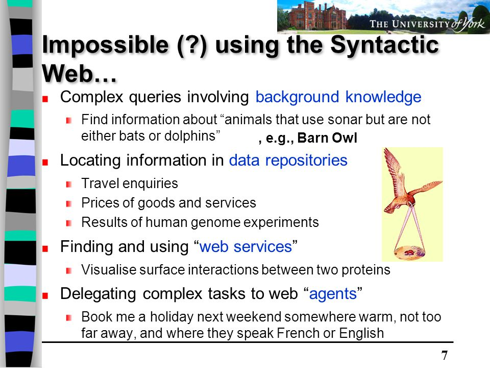 7 Impossible ( ) using the Syntactic Web… Complex queries involving background knowledge Find information about animals that use sonar but are not either bats or dolphins Locating information in data repositories Travel enquiries Prices of goods and services Results of human genome experiments Finding and using web services Visualise surface interactions between two proteins Delegating complex tasks to web agents Book me a holiday next weekend somewhere warm, not too far away, and where they speak French or English, e.g., Barn Owl