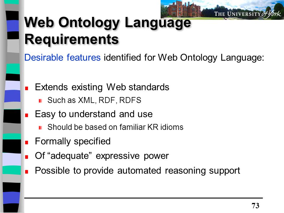 73 Web Ontology Language Requirements Desirable features identified for Web Ontology Language: Extends existing Web standards Such as XML, RDF, RDFS Easy to understand and use Should be based on familiar KR idioms Formally specified Of adequate expressive power Possible to provide automated reasoning support