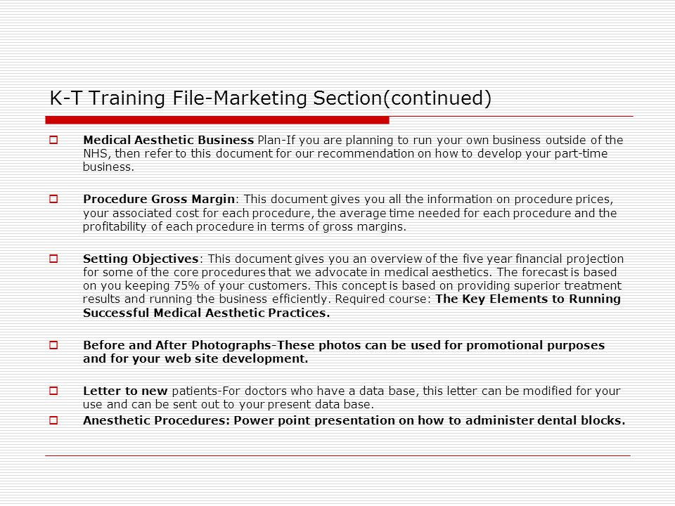 K-T Training File-Marketing Section(continued)  Medical Aesthetic Business Plan-If you are planning to run your own business outside of the NHS, then refer to this document for our recommendation on how to develop your part-time business.