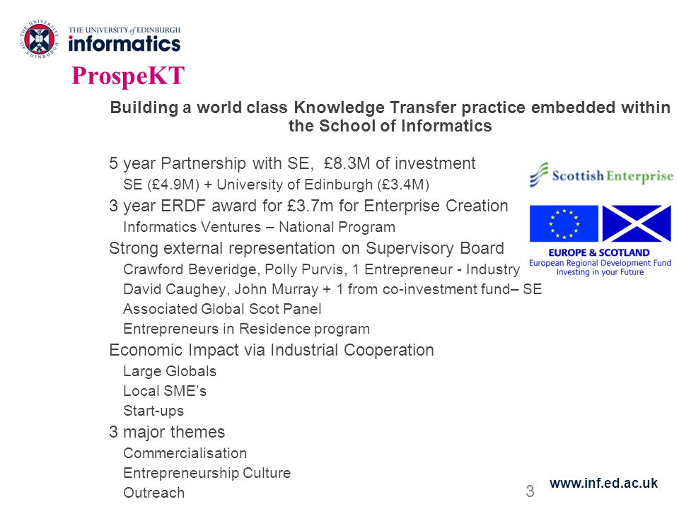 3 ProspeKT Building a world class Knowledge Transfer practice embedded within the School of Informatics 5 year Partnership with SE, £8.3M of investment SE (£4.9M) + University of Edinburgh (£3.4M) 3 year ERDF award for £3.7m for Enterprise Creation Informatics Ventures – National Program Strong external representation on Supervisory Board Crawford Beveridge, Polly Purvis, 1 Entrepreneur - Industry David Caughey, John Murray + 1 from co-investment fund– SE Associated Global Scot Panel Entrepreneurs in Residence program Economic Impact via Industrial Cooperation Large Globals Local SME's Start-ups 3 major themes Commercialisation Entrepreneurship Culture Outreach