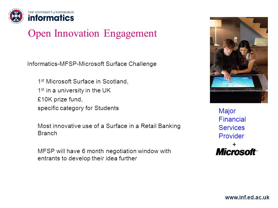 Open Innovation Engagement Informatics-MFSP-Microsoft Surface Challenge 1 st Microsoft Surface in Scotland, 1 st in a university in the UK £10K prize fund, specific category for Students Most innovative use of a Surface in a Retail Banking Branch MFSP will have 6 month negotiation window with entrants to develop their idea further Major Financial Services Provider +