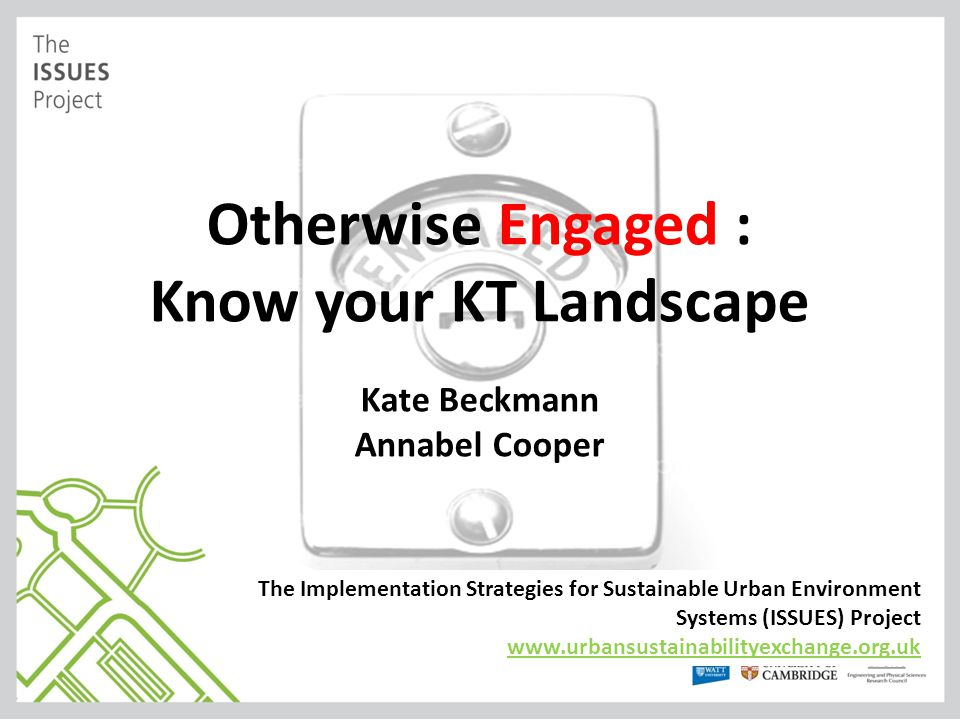 Otherwise Engaged : Know your KT Landscape Kate Beckmann Annabel Cooper The Implementation Strategies for Sustainable Urban Environment Systems (ISSUE
