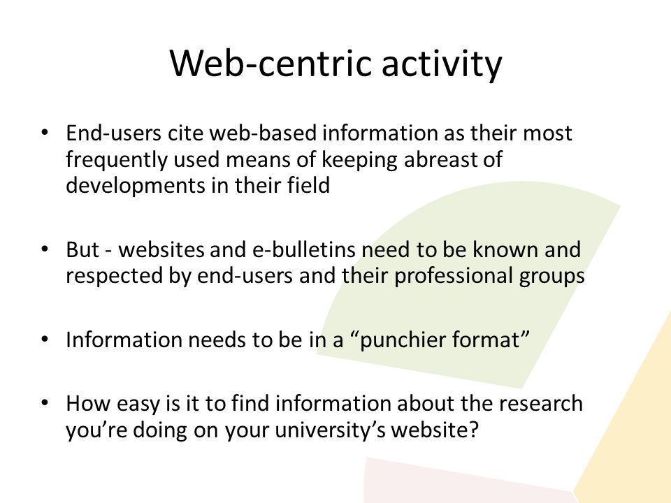 Web-centric activity End-users cite web-based information as their most frequently used means of keeping abreast of developments in their field But - websites and e-bulletins need to be known and respected by end-users and their professional groups Information needs to be in a punchier format How easy is it to find information about the research you're doing on your university's website