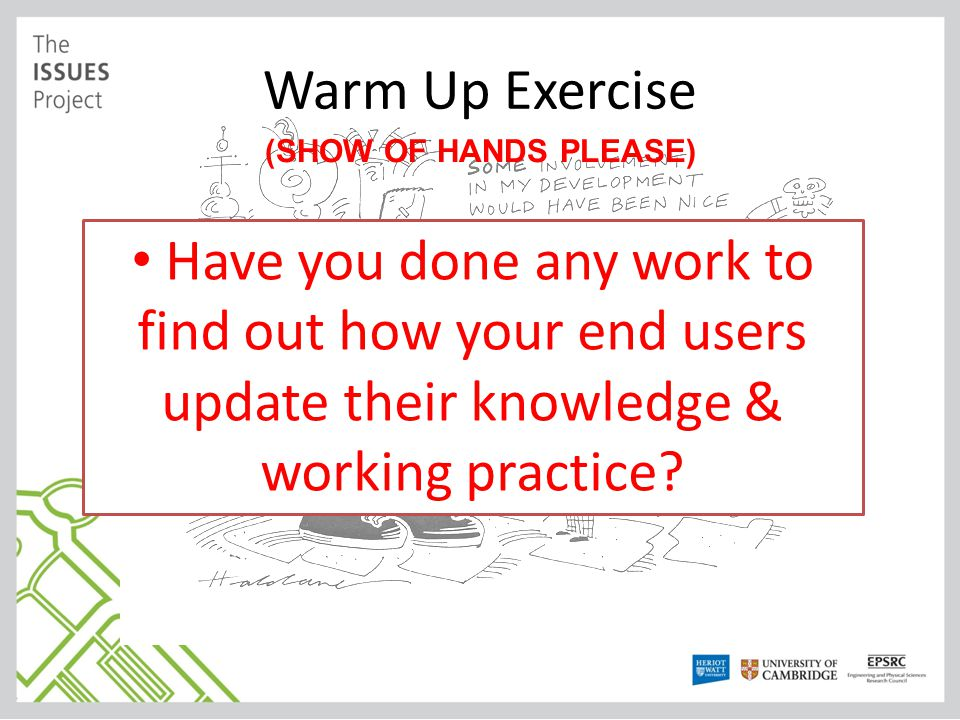 Warm Up Exercise (SHOW OF HANDS PLEASE) Have you done any work to find out how your end users update their knowledge & working practice