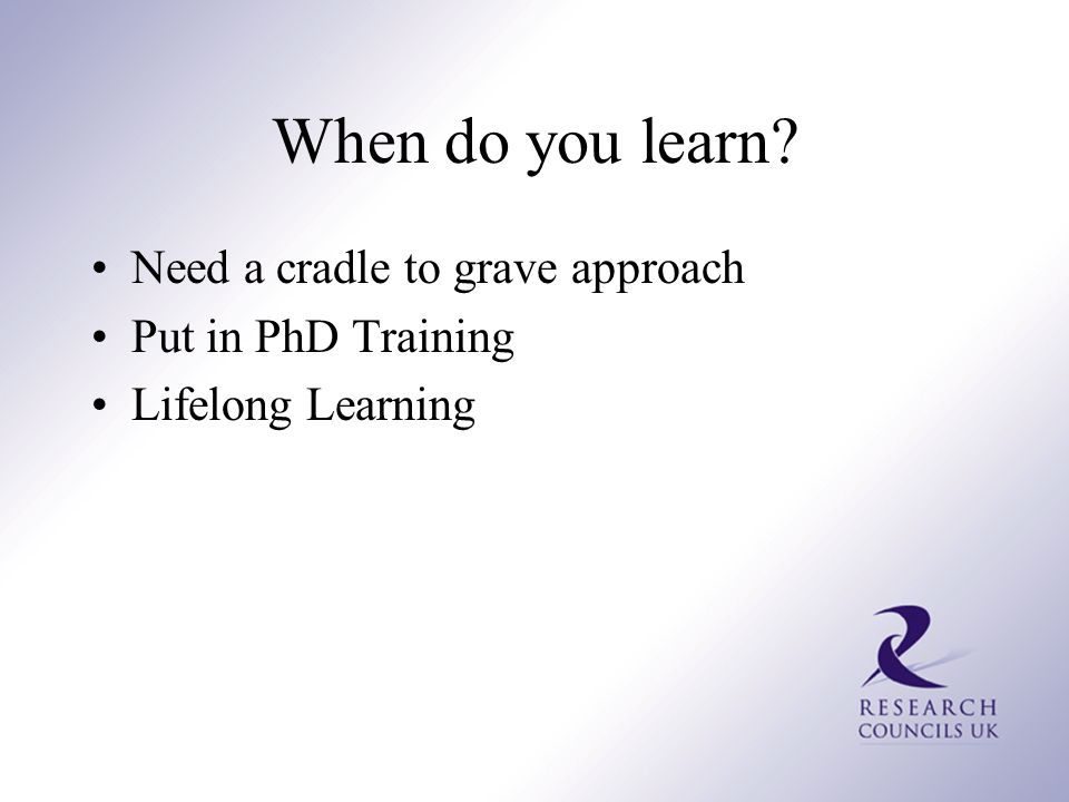 When do you learn? Need a cradle to grave approach Put in PhD Training Lifelong Learning