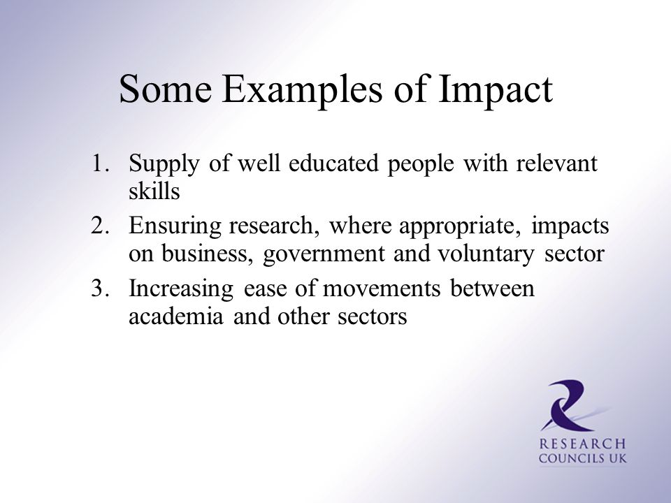 Some Examples of Impact 1.Supply of well educated people with relevant skills 2.Ensuring research, where appropriate, impacts on business, government and voluntary sector 3.Increasing ease of movements between academia and other sectors
