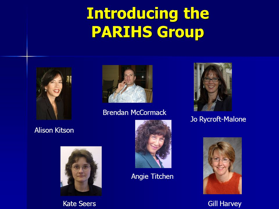 Introducing the PARIHS Group Alison Kitson Brendan McCormack Kate Seers Angie Titchen Jo Rycroft-Malone Gill Harvey