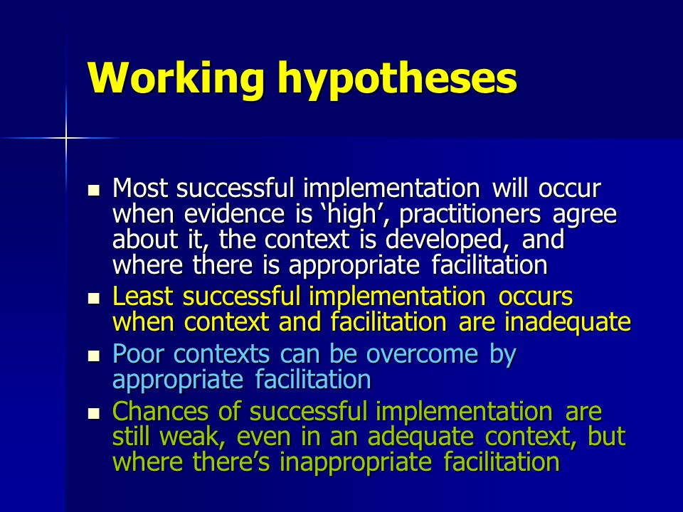 Working hypotheses Most successful implementation will occur when evidence is 'high', practitioners agree about it, the context is developed, and where there is appropriate facilitation Least successful implementation occurs when context and facilitation are inadequate Poor contexts can be overcome by appropriate facilitation Chances of successful implementation are still weak, even in an adequate context, but where there's inappropriate facilitation