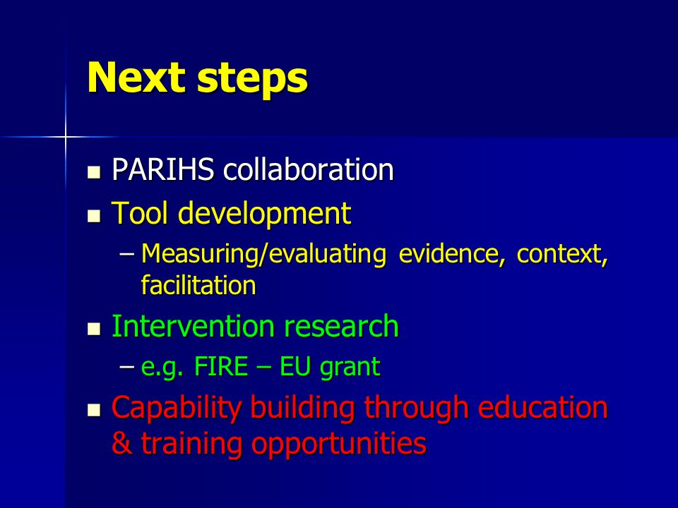 Next steps PARIHS collaboration Tool development –M–M–M–Measuring/evaluating evidence, context, facilitation Intervention research –e–e–e–e.g.