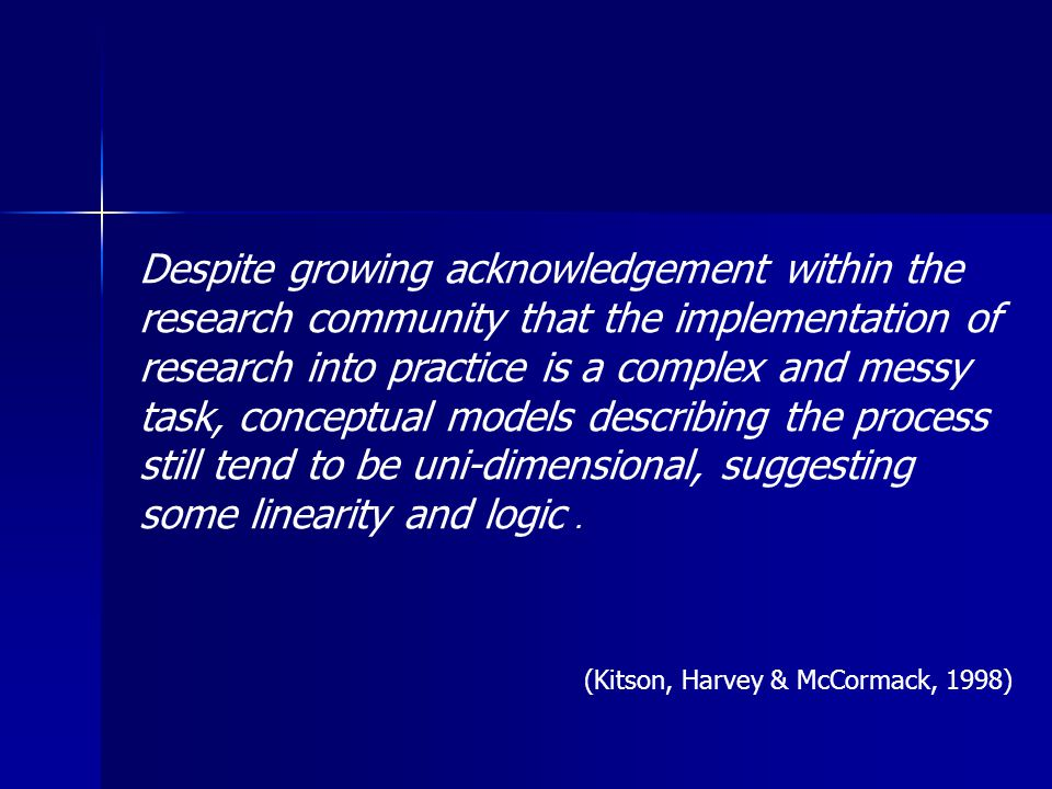 Despite growing acknowledgement within the research community that the implementation of research into practice is a complex and messy task, conceptual models describing the process still tend to be uni-dimensional, suggesting some linearity and logic.