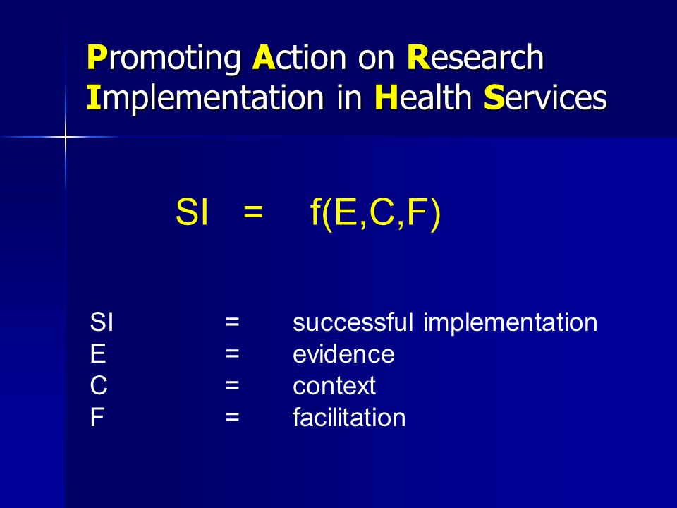 Promoting Action on Research Implementation in Health Services SI=f(E,C,F) SI=successful implementation E=evidence C=context F=facilitation