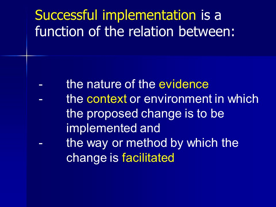 -the nature of the evidence -the context or environment in which the proposed change is to be implemented and -the way or method by which the change is facilitated Successful implementation is a function of the relation between:
