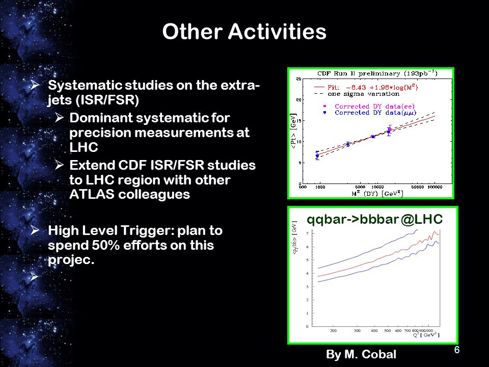 6 Other Activities  Systematic studies on the extra- jets (ISR/FSR)  Dominant systematic for precision measurements at LHC  Extend CDF ISR/FSR studies to LHC region with other ATLAS colleagues  High Level Trigger: plan to spend 50% efforts on this projec.