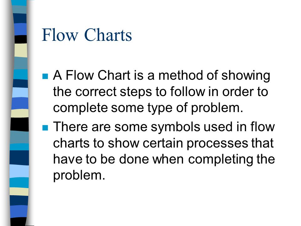 Flow Charts n A Flow Chart is a method of showing the correct steps to follow in order to complete some type of problem.