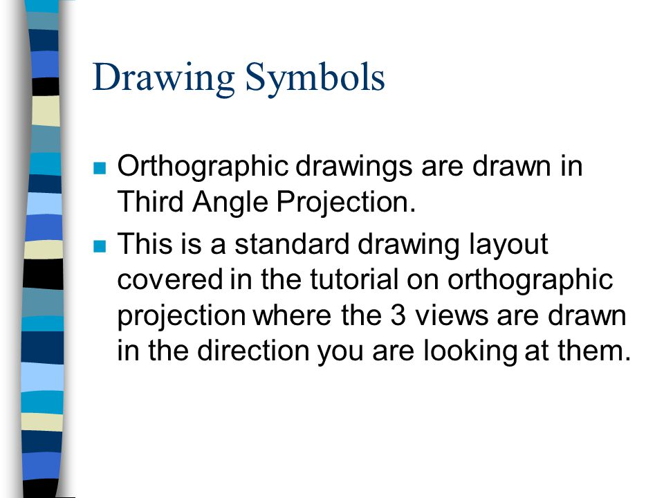 Drawing Symbols n Orthographic drawings are drawn in Third Angle Projection.