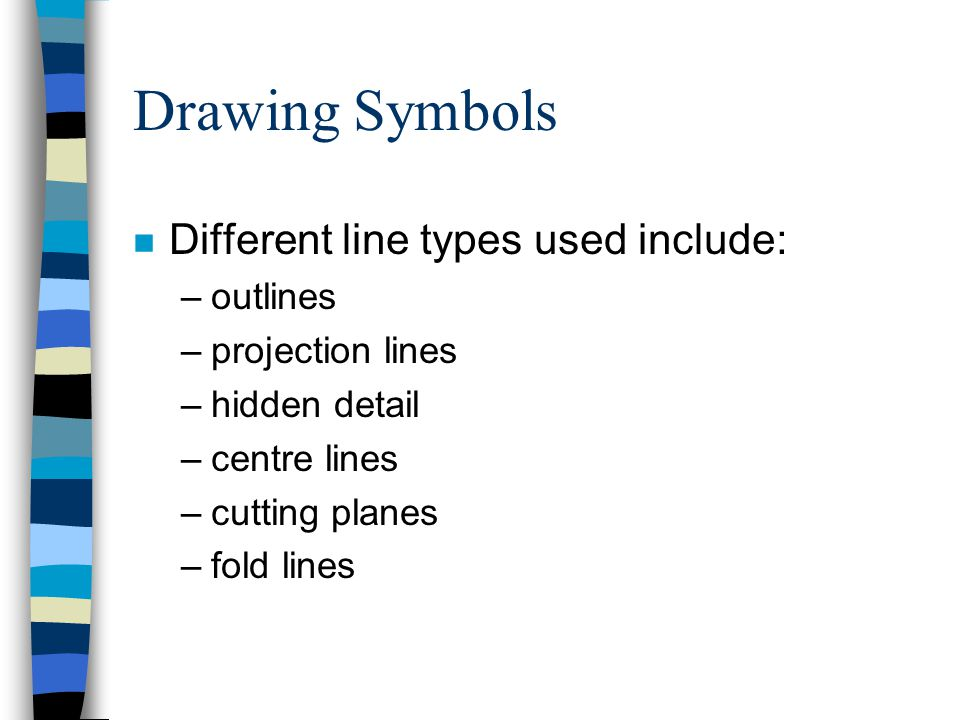 Drawing Symbols n Different line types used include: –outlines –projection lines –hidden detail –centre lines –cutting planes –fold lines