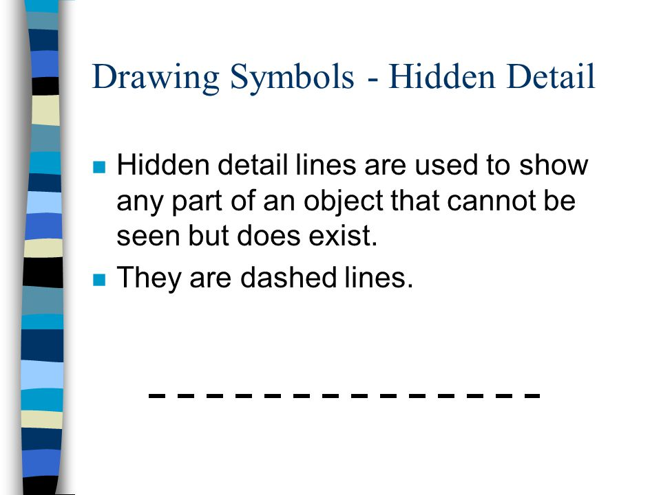 Drawing Symbols - Hidden Detail n Hidden detail lines are used to show any part of an object that cannot be seen but does exist.