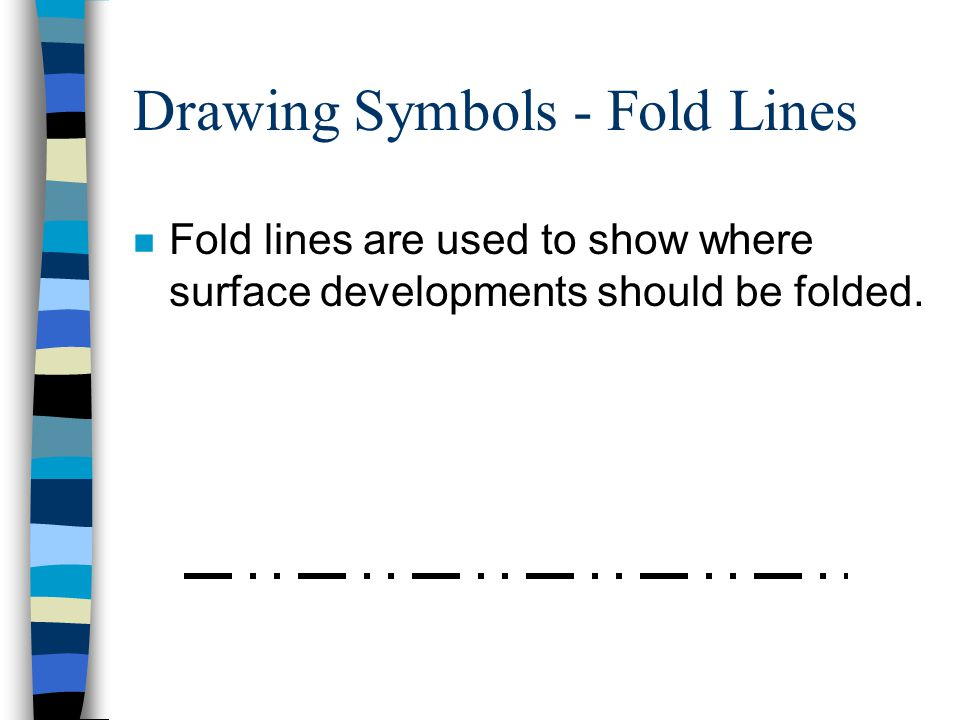 Drawing Symbols - Fold Lines n Fold lines are used to show where surface developments should be folded.