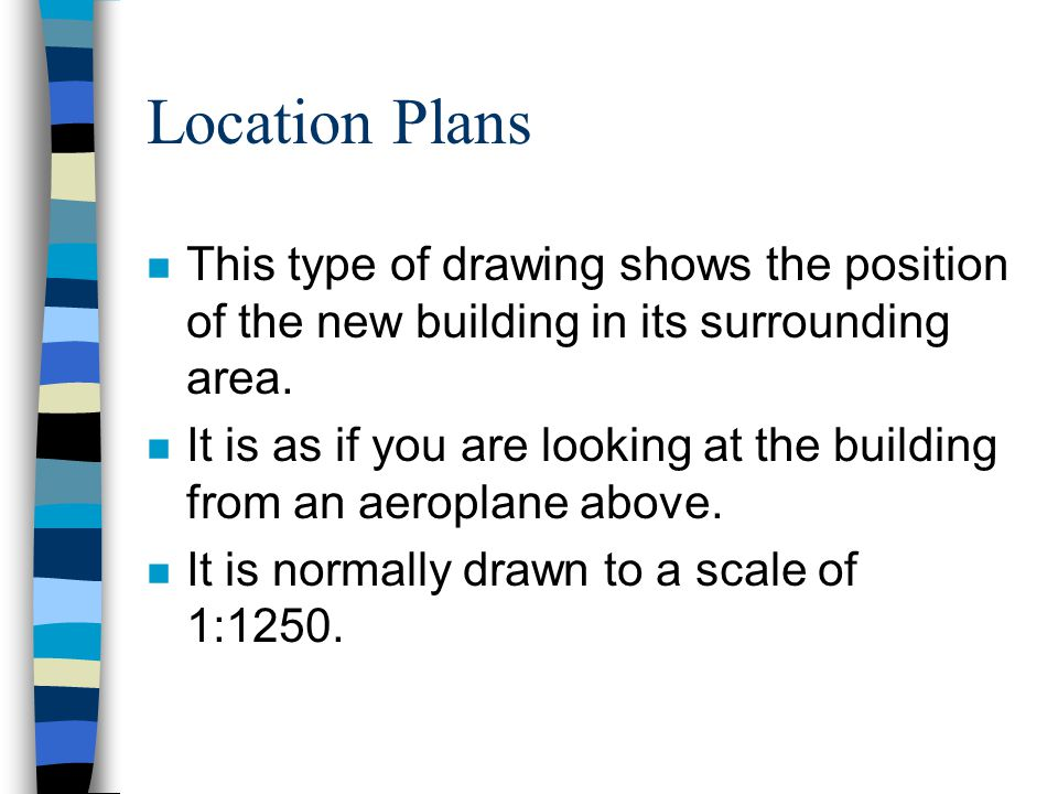 Location Plans n This type of drawing shows the position of the new building in its surrounding area.